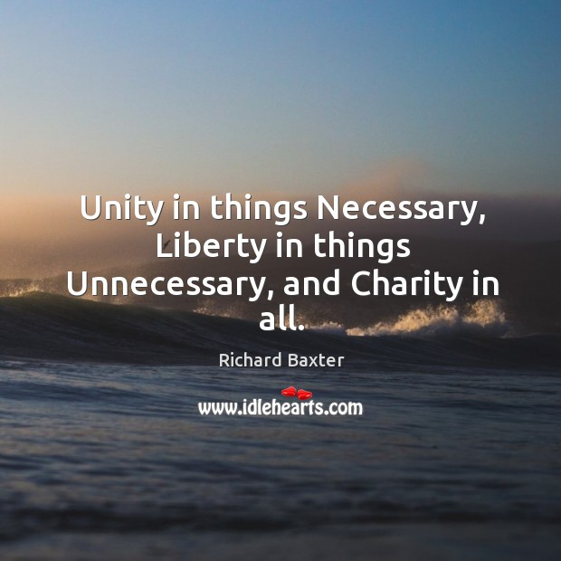 Unity in things necessary, liberty in things unnecessary, and charity in all. Richard Baxter Picture Quote