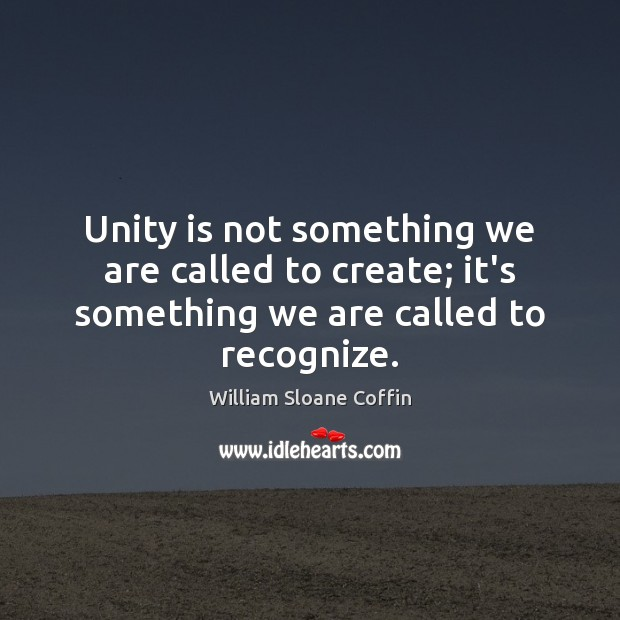 Unity is not something we are called to create; it's something we are called to recognize. William Sloane Coffin Picture Quote