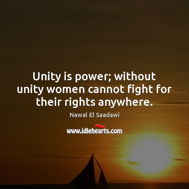 Nawal El Saadawi Picture Quote image saying: Unity is power; without unity women cannot fight for their rights anywhere.