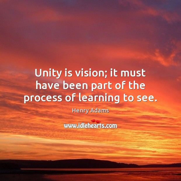Unity is vision; it must have been part of the process of learning to see. Henry Adams Picture Quote