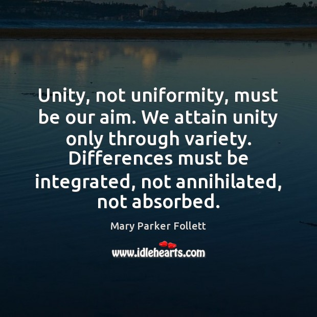 Unity, not uniformity, must be our aim. We attain unity only through Mary Parker Follett Picture Quote
