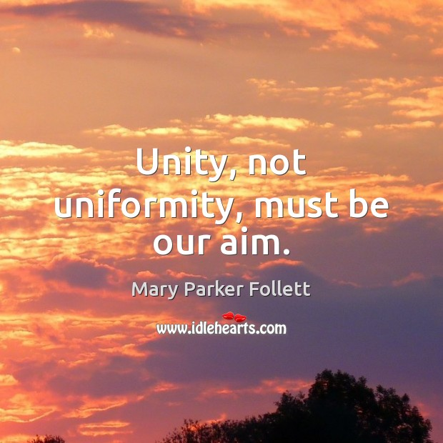 Unity, not uniformity, must be our aim. Mary Parker Follett Picture Quote