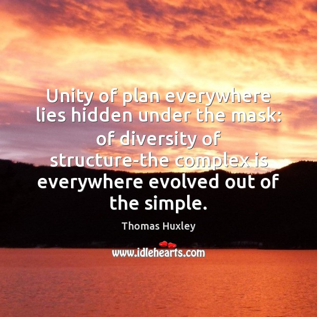 Unity of plan everywhere lies hidden under the mask: of diversity of Thomas Huxley Picture Quote