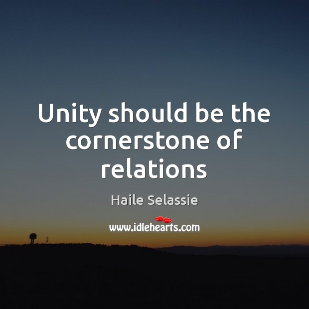 Unity should be the cornerstone of relations Haile Selassie Picture Quote