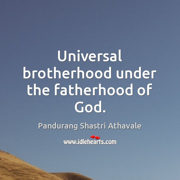 Universal brotherhood under the fatherhood of God. Pandurang Shastri Athavale Picture Quote