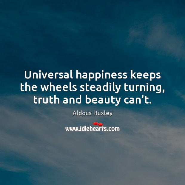 Universal happiness keeps the wheels steadily turning, truth and beauty can't. Image