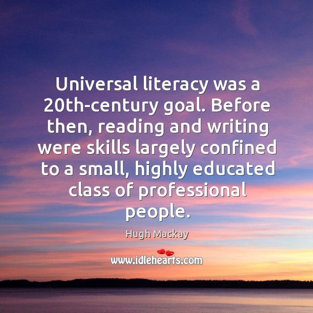 Universal literacy was a 20th-century goal. Hugh Mackay Picture Quote