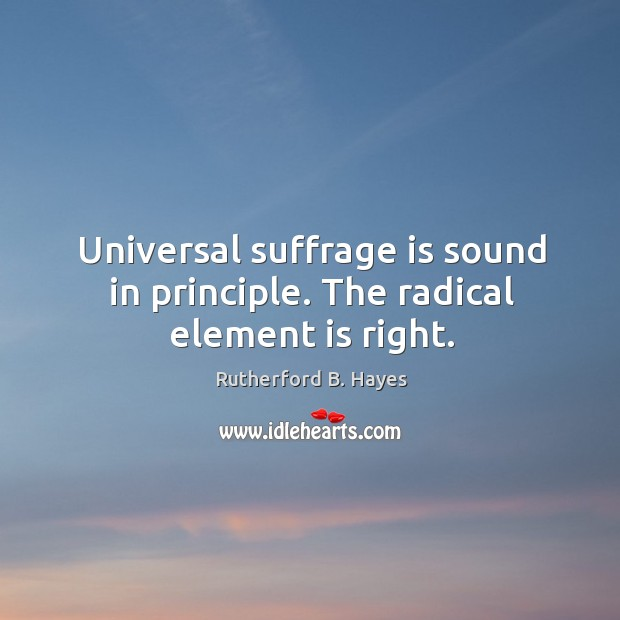 Universal suffrage is sound in principle. The radical element is right. Rutherford B. Hayes Picture Quote
