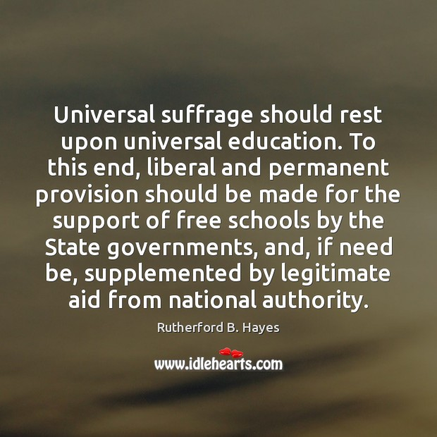 Universal suffrage should rest upon universal education. To this end, liberal and Rutherford B. Hayes Picture Quote