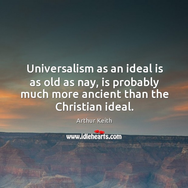 Universalism as an ideal is as old as nay, is probably much more ancient than the christian ideal. Image