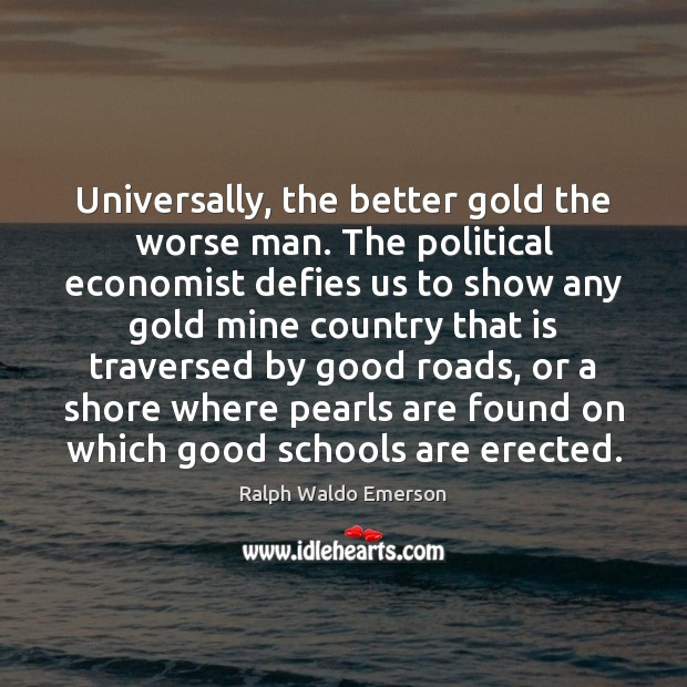 Image, Universally, the better gold the worse man. The political economist defies us