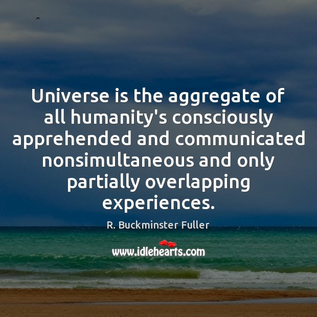 Universe is the aggregate of all humanity's consciously apprehended and communicated nonsimultaneous R. Buckminster Fuller Picture Quote