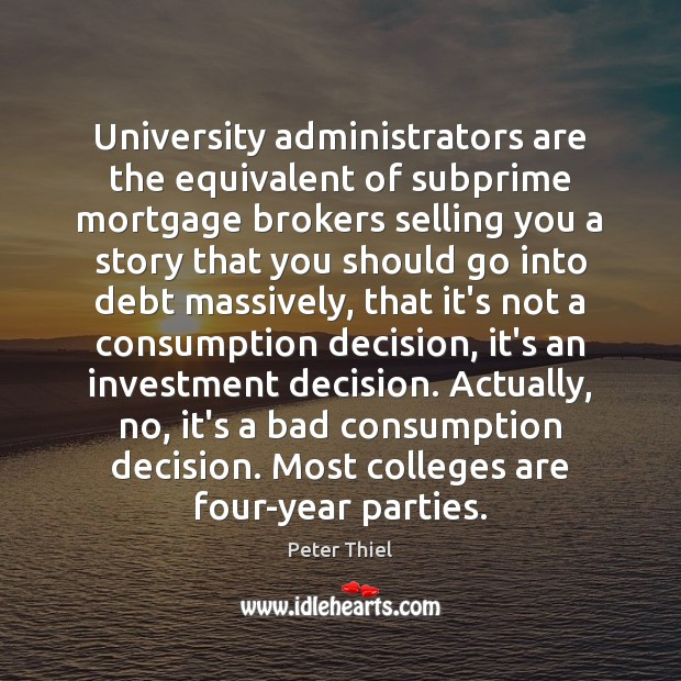 University administrators are the equivalent of subprime mortgage brokers selling you a Peter Thiel Picture Quote