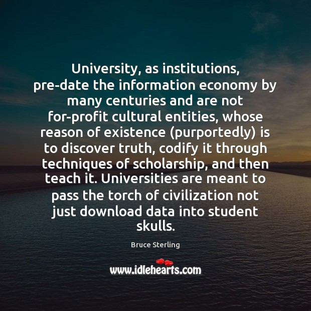 University, as institutions, pre-date the information economy by many centuries and are Bruce Sterling Picture Quote