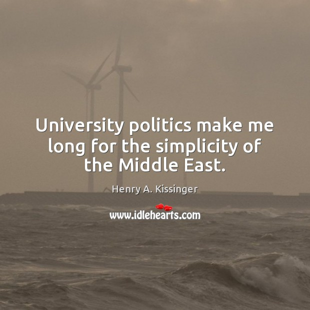 University politics make me long for the simplicity of the Middle East. Henry A. Kissinger Picture Quote