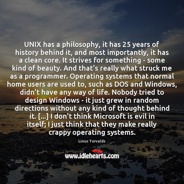 UNIX has a philosophy, it has 25 years of history behind it, and Linus Torvalds Picture Quote