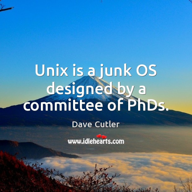 Unix is a junk OS designed by a committee of PhDs. Image