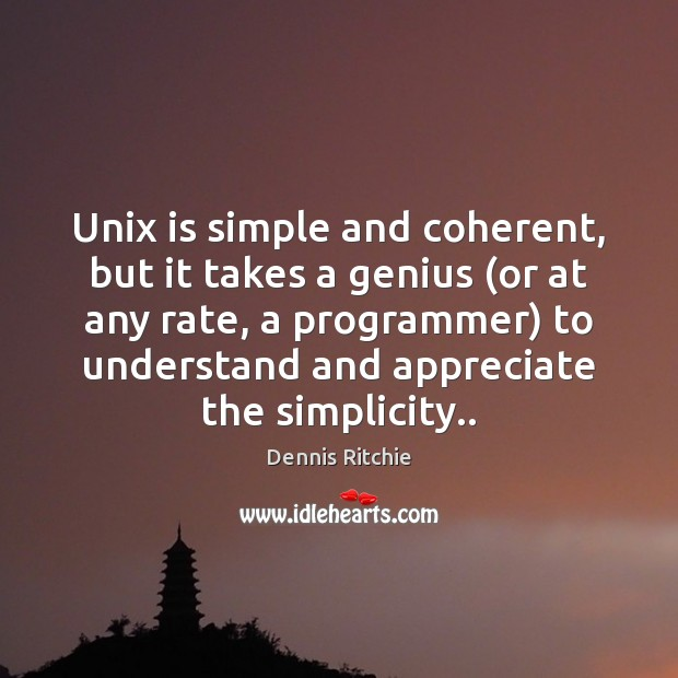 Unix is simple and coherent, but it takes a genius (or at Image