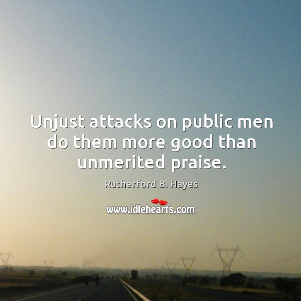 Unjust attacks on public men do them more good than unmerited praise. Rutherford B. Hayes Picture Quote