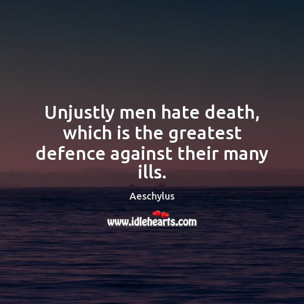 Image, Unjustly men hate death, which is the greatest defence against their many ills.