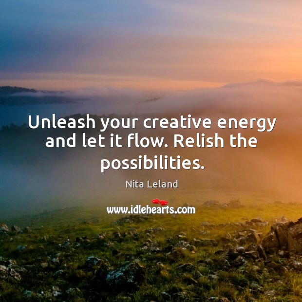 Unleash your creative energy and let it flow. Relish the possibilities. Image