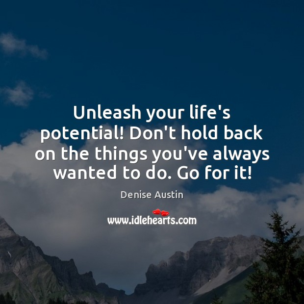 Unleash your life's potential! Don't hold back on the things you've always Image