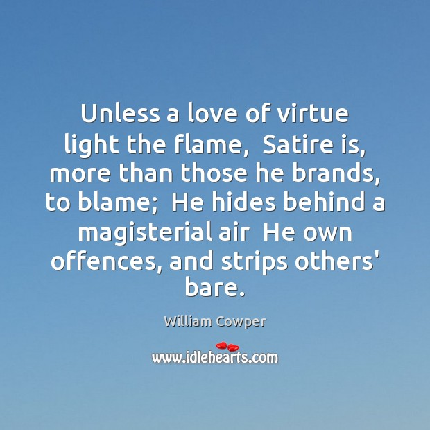 Unless a love of virtue light the flame,  Satire is, more than Image