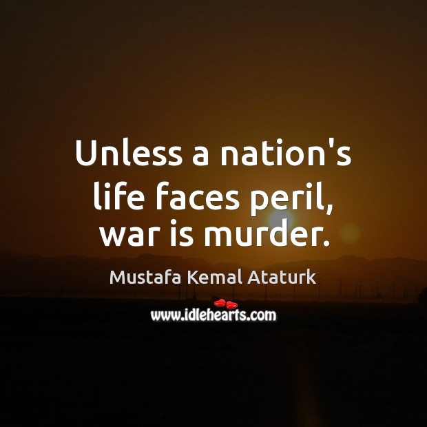Unless a nation's life faces peril, war is murder. Mustafa Kemal Ataturk Picture Quote