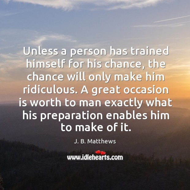 Unless a person has trained himself for his chance, the chance will Image