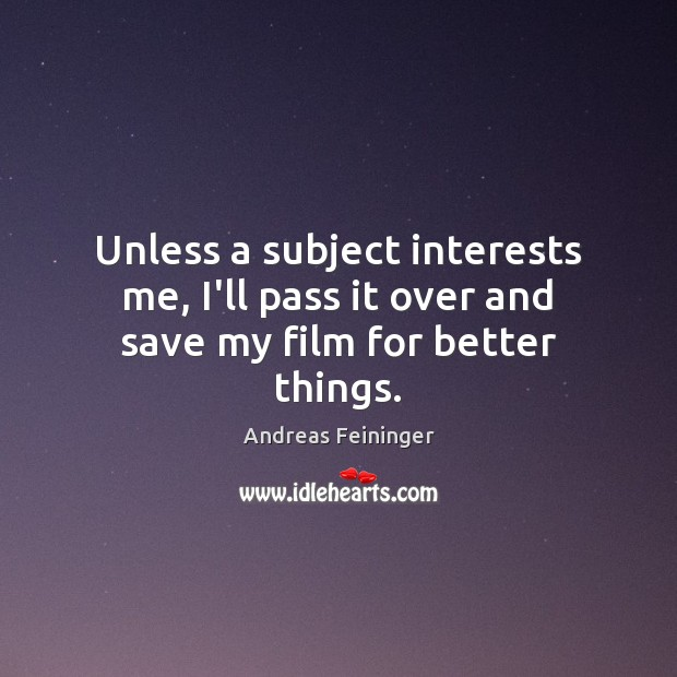Unless a subject interests me, I'll pass it over and save my film for better things. Andreas Feininger Picture Quote