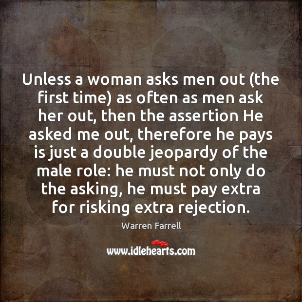 Unless a woman asks men out (the first time) as often as Warren Farrell Picture Quote