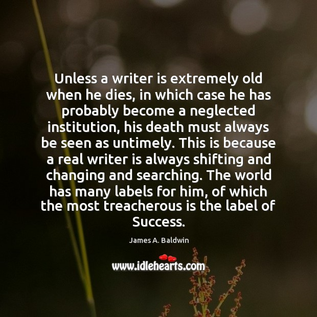 Unless a writer is extremely old when he dies, in which case James A. Baldwin Picture Quote