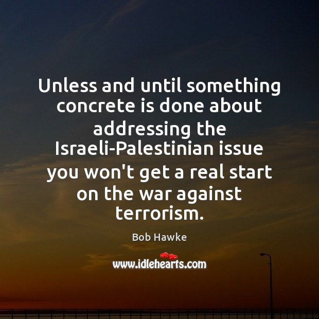 Unless and until something concrete is done about addressing the Israeli-Palestinian issue Image