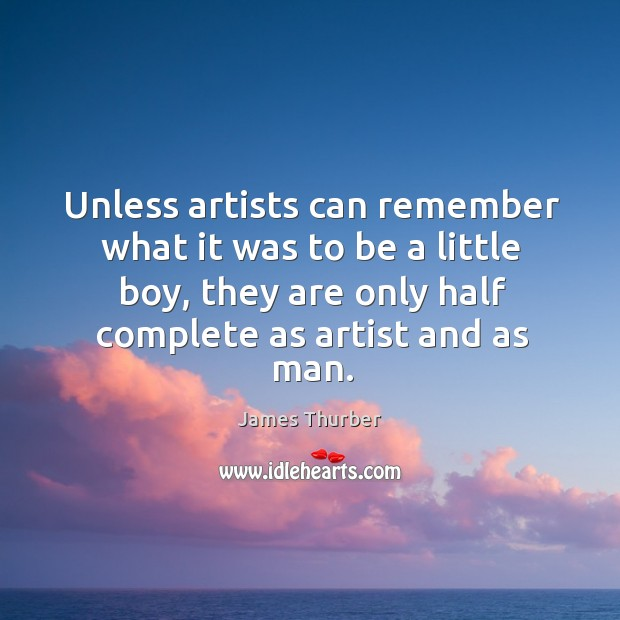Unless artists can remember what it was to be a little boy, they are only half complete as artist and as man. Image