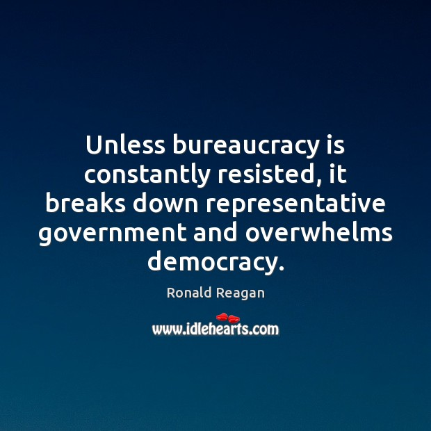 Unless bureaucracy is constantly resisted, it breaks down representative government and overwhelms Image