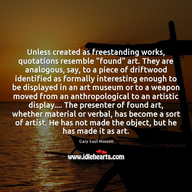 """Image, Unless created as freestanding works, quotations resemble """"found"""" art. They are analogous,"""