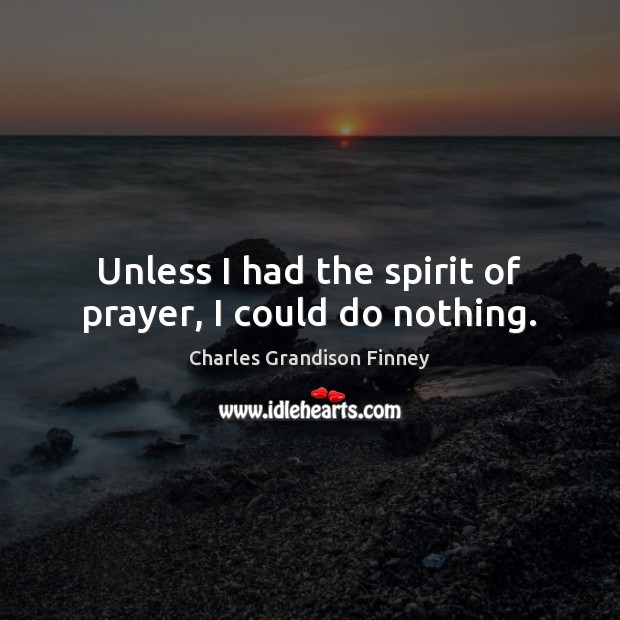 Unless I had the spirit of prayer, I could do nothing. Charles Grandison Finney Picture Quote
