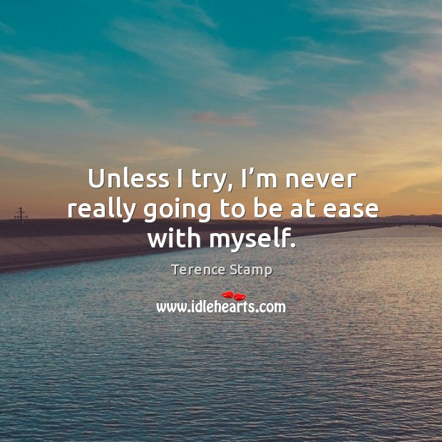 Unless I try, I'm never really going to be at ease with myself. Image