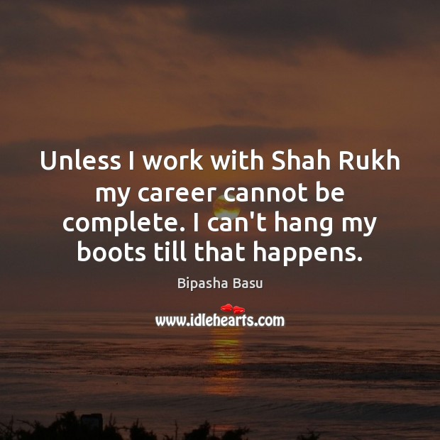 Unless I work with Shah Rukh my career cannot be complete. I Bipasha Basu Picture Quote