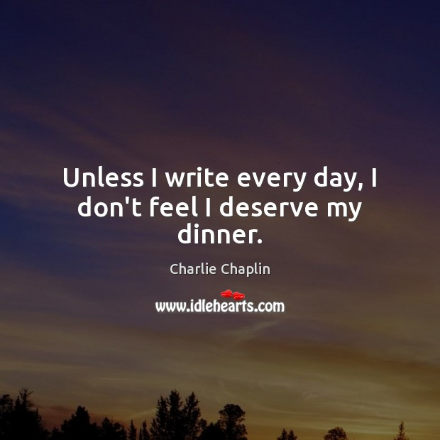 Unless I write every day, I don't feel I deserve my dinner. Image