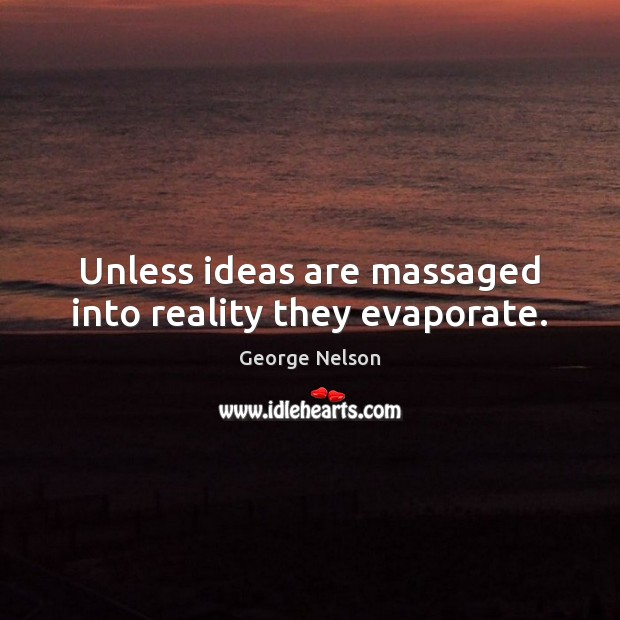 Unless ideas are massaged into reality they evaporate. Image