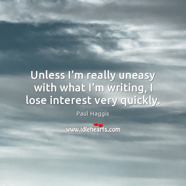 Unless I'm really uneasy with what I'm writing, I lose interest very quickly. Image