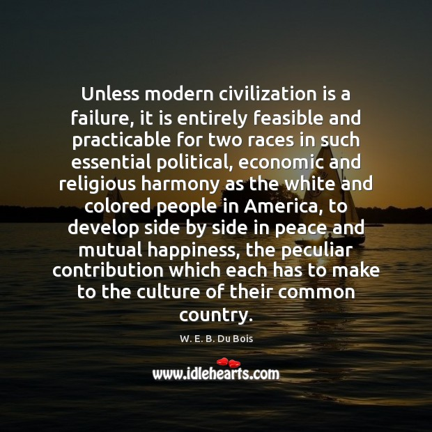 Unless modern civilization is a failure, it is entirely feasible and practicable W. E. B. Du Bois Picture Quote