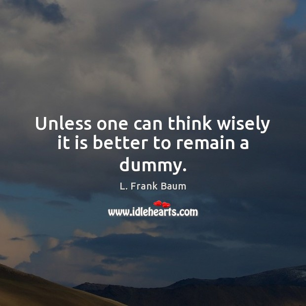 Unless one can think wisely it is better to remain a dummy. L. Frank Baum Picture Quote