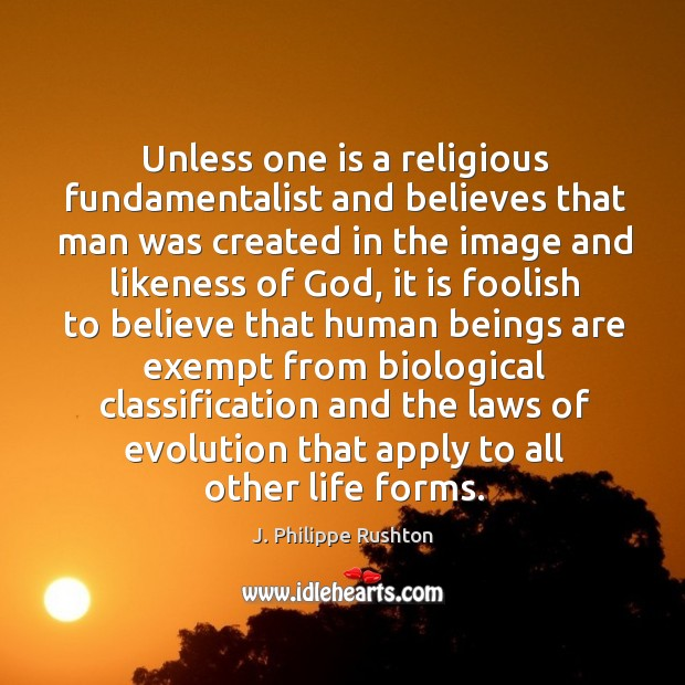 Unless one is a religious fundamentalist and believes that man was created in the image and Image