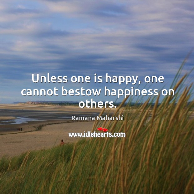 Unless one is happy, one cannot bestow happiness on others. Image