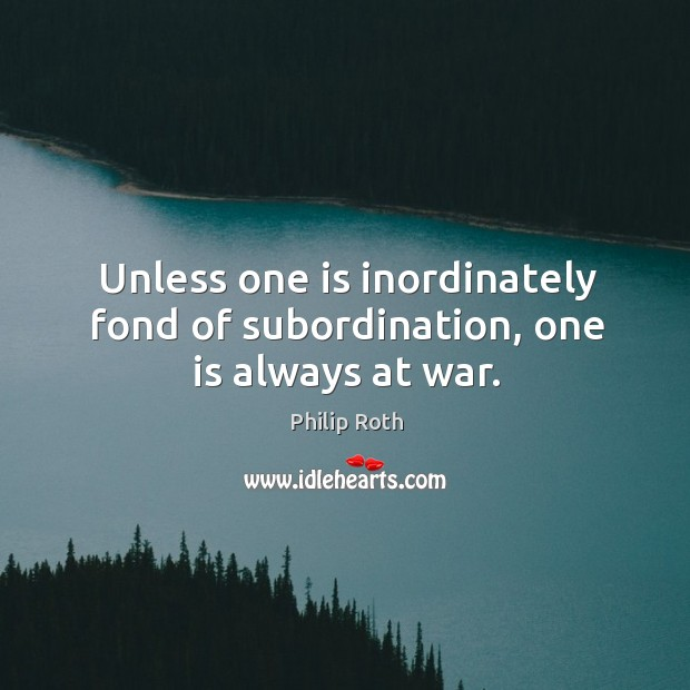 Image, Unless one is inordinately fond of subordination, one is always at war.