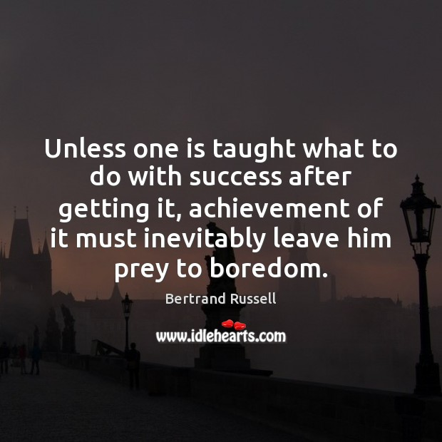 Image, Unless one is taught what to do with success after getting it,