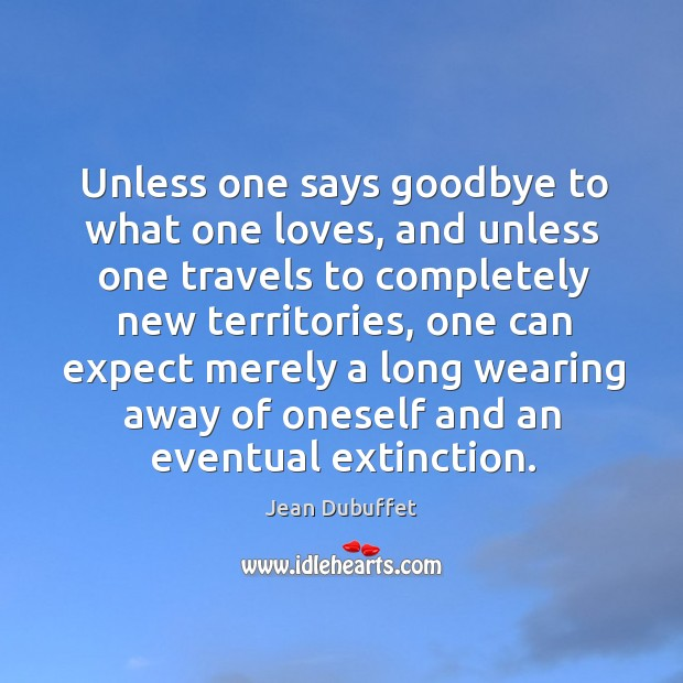 Unless one says goodbye to what one loves, and unless one travels to completely Jean Dubuffet Picture Quote