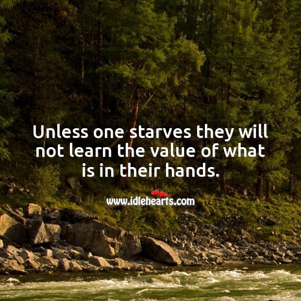 Unless one starves they will not learn the value of what is in their hands. Value Quotes